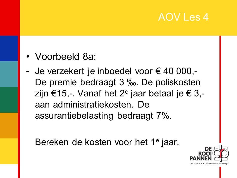 24 AOV Les 4 Voorbeeld 8a: - Je verzekert je inboedel voor € 40 000,- De premie bedraagt 3 ‰. De poliskosten zijn €15,-. Vanaf het 2 e jaar betaal je