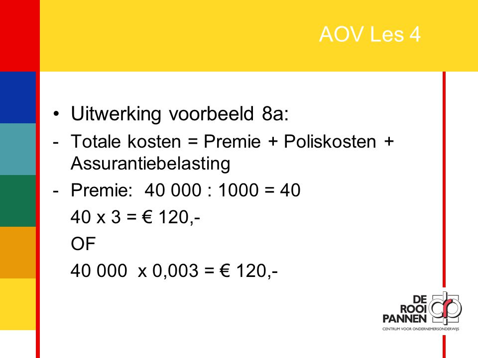 25 AOV Les 4 Uitwerking voorbeeld 8a: -Totale kosten = Premie + Poliskosten + Assurantiebelasting -Premie: 40 000 : 1000 = 40 40 x 3 = € 120,- OF 40 0