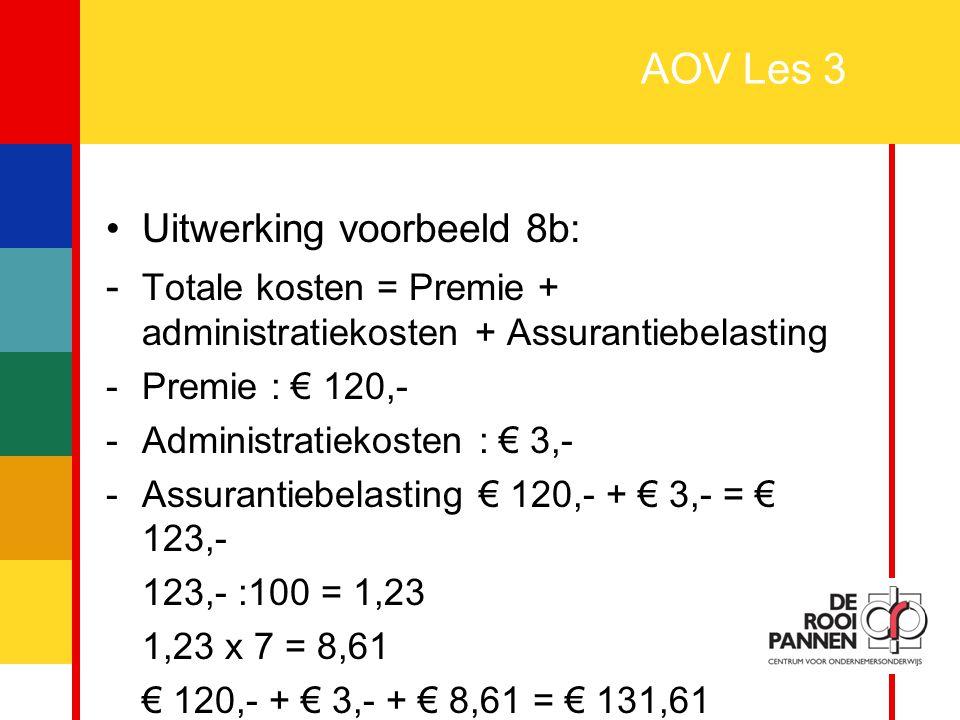 28 AOV Les 3 Uitwerking voorbeeld 8b: - Totale kosten = Premie + administratiekosten + Assurantiebelasting -Premie : € 120,- -Administratiekosten : €