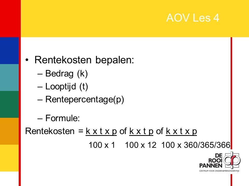 3 AOV Les 4 Rentekosten bepalen: –Bedrag (k) –Looptijd (t) –Rentepercentage(p) –Formule: Rentekosten = k x t x p of k x t p of k x t x p 100 x 1 100 x