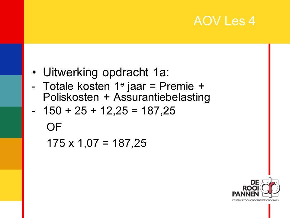 32 AOV Les 4 Uitwerking opdracht 1a: -Totale kosten 1 e jaar = Premie + Poliskosten + Assurantiebelasting -150 + 25 + 12,25 = 187,25 OF 175 x 1,07 = 1