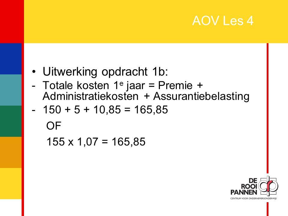 36 AOV Les 4 Uitwerking opdracht 1b: -Totale kosten 1 e jaar = Premie + Administratiekosten + Assurantiebelasting -150 + 5 + 10,85 = 165,85 OF 155 x 1