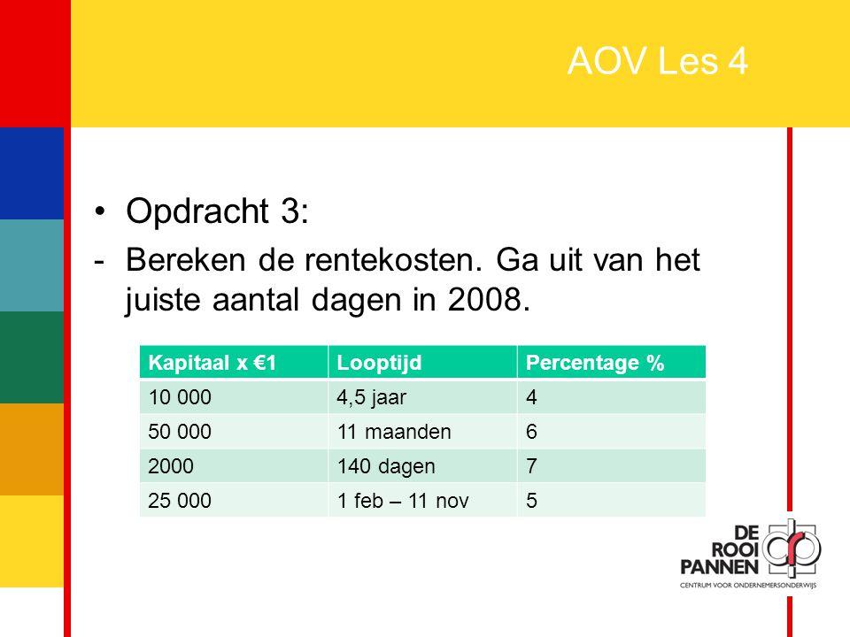 4 AOV Les 4 Opdracht 3: -Bereken de rentekosten. Ga uit van het juiste aantal dagen in 2008. Kapitaal x €1LooptijdPercentage % 10 0004,5 jaar4 50 0001