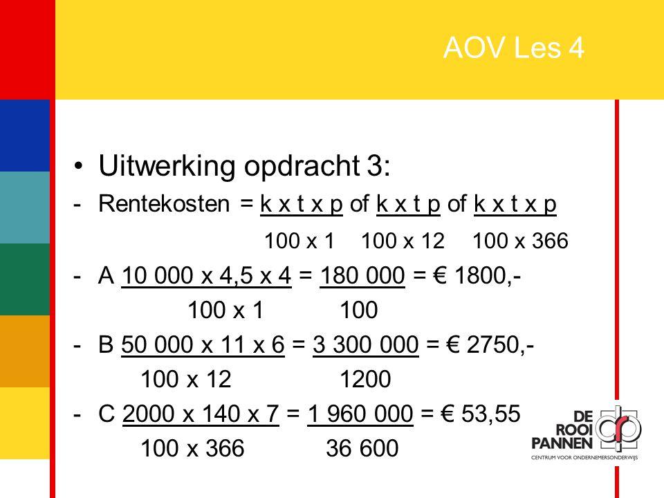 5 AOV Les 4 Uitwerking opdracht 3: -Rentekosten = k x t x p of k x t p of k x t x p 100 x 1 100 x 12100 x 366 -A 10 000 x 4,5 x 4 = 180 000 = € 1800,-