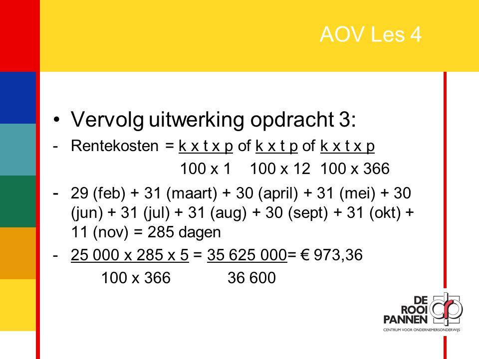6 AOV Les 4 Vervolg uitwerking opdracht 3: -Rentekosten = k x t x p of k x t p of k x t x p 100 x 1 100 x 12 100 x 366 - 29 (feb) + 31 (maart) + 30 (a