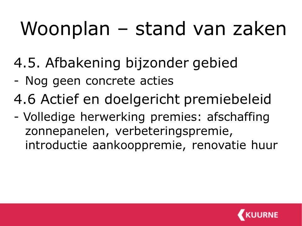 Woonplan – stand van zaken 4.5. Afbakening bijzonder gebied -Nog geen concrete acties 4.6 Actief en doelgericht premiebeleid - Volledige herwerking pr