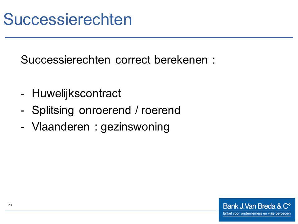 23 Successierechten Successierechten correct berekenen : -Huwelijkscontract -Splitsing onroerend / roerend -Vlaanderen : gezinswoning