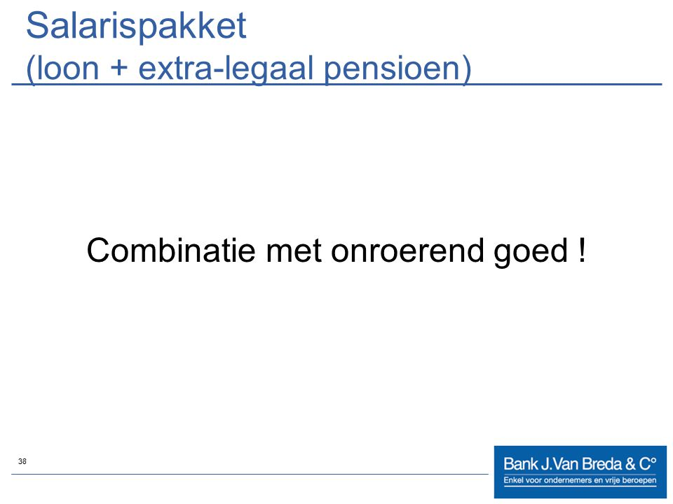 38 Salarispakket (loon + extra-legaal pensioen) Combinatie met onroerend goed !