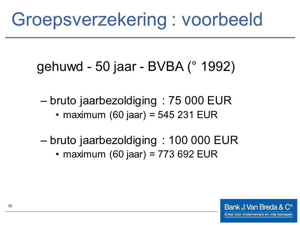 39 Groepsverzekering : voorbeeld gehuwd - 50 jaar - BVBA (° 1992) –bruto jaarbezoldiging : 75 000 EUR maximum (60 jaar) = 545 231 EUR –bruto jaarbezol