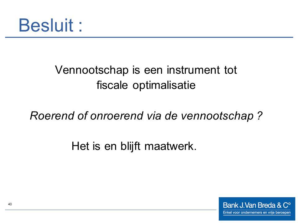 40 Besluit : Vennootschap is een instrument tot fiscale optimalisatie Roerend of onroerend via de vennootschap ? Het is en blijft maatwerk.