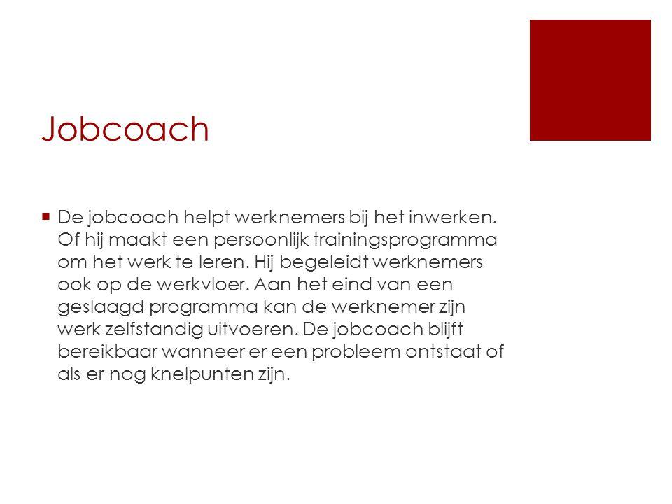 Jobcoach  De jobcoach helpt werknemers bij het inwerken. Of hij maakt een persoonlijk trainingsprogramma om het werk te leren. Hij begeleidt werkneme