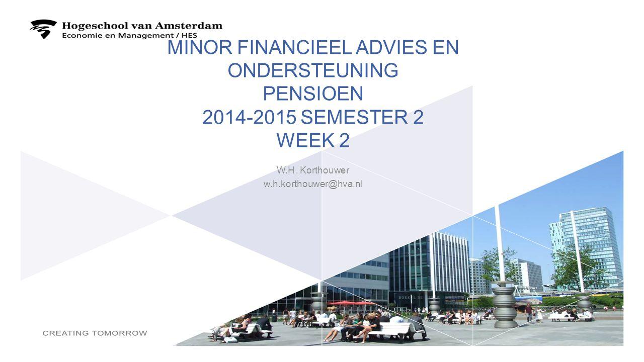 MINOR FINANCIEEL ADVIES EN ONDERSTEUNING PENSIOEN 2014-2015 SEMESTER 2 WEEK 2 W.H. Korthouwer w.h.korthouwer@hva.nl 1