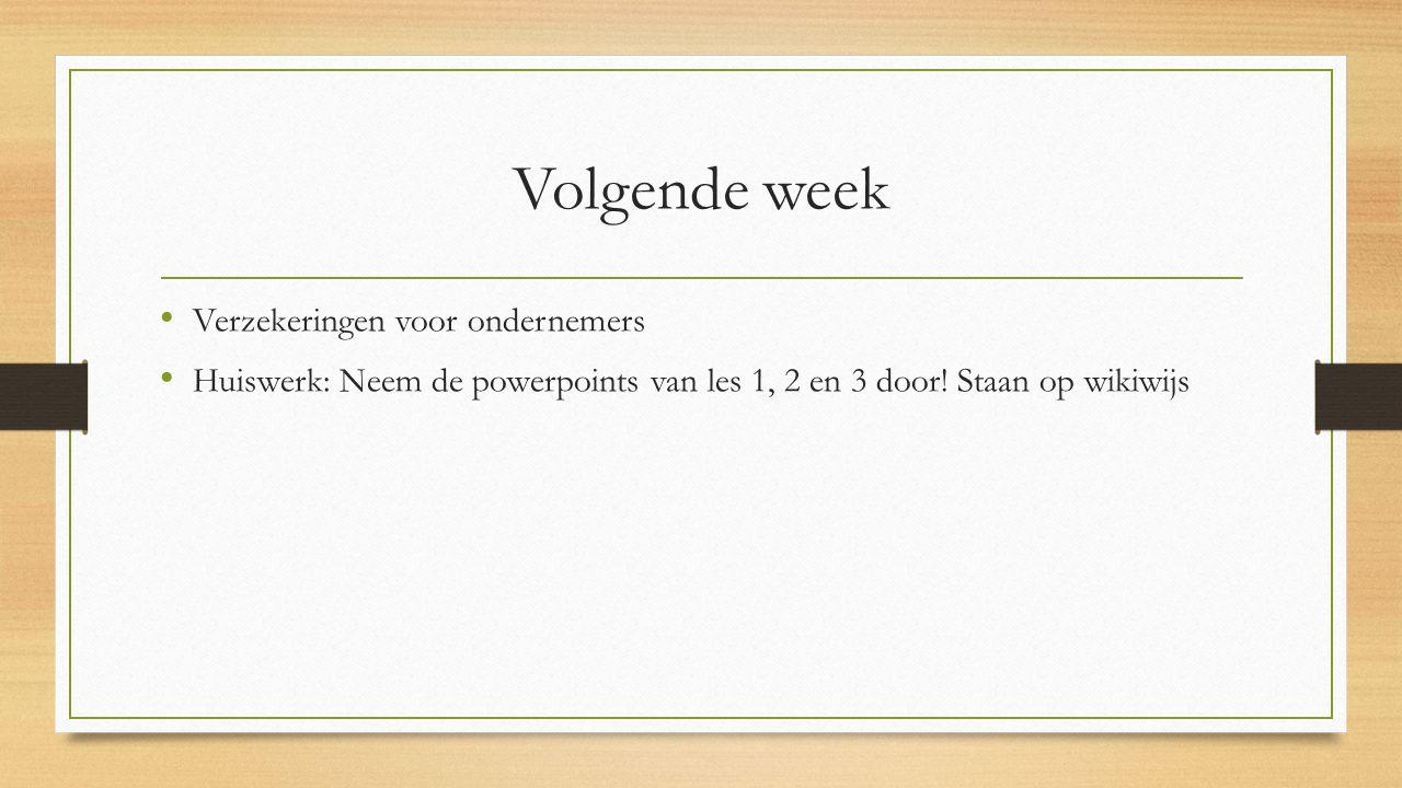 Volgende week Verzekeringen voor ondernemers Huiswerk: Neem de powerpoints van les 1, 2 en 3 door! Staan op wikiwijs