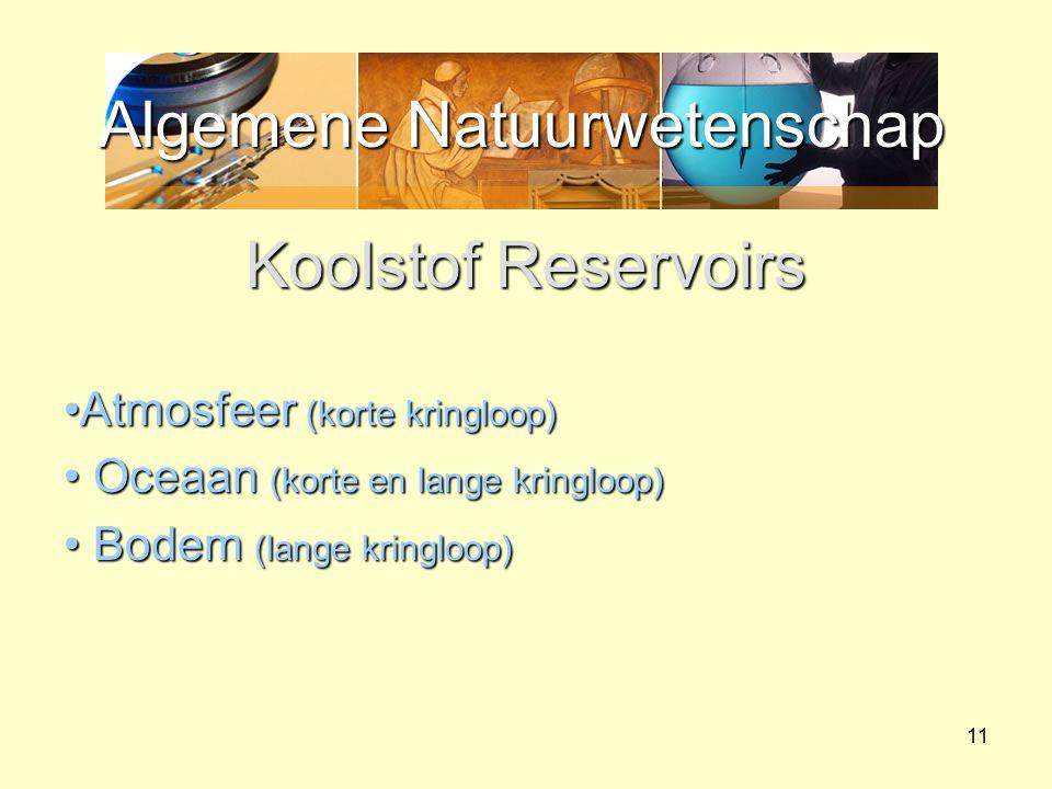 Algemene Natuurwetenschap 11 Koolstof Reservoirs Atmosfeer (korte kringloop)Atmosfeer (korte kringloop) Oceaan (korte en lange kringloop) Oceaan (kort