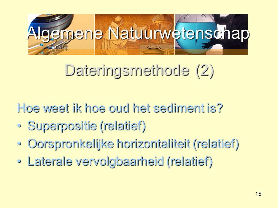 Algemene Natuurwetenschap 15 Dateringsmethode (2) Hoe weet ik hoe oud het sediment is? Superpositie (relatief)Superpositie (relatief) Oorspronkelijke