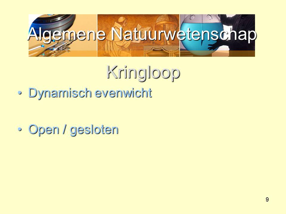 Algemene Natuurwetenschap 9 Kringloop Dynamisch evenwichtDynamisch evenwicht Open / geslotenOpen / gesloten