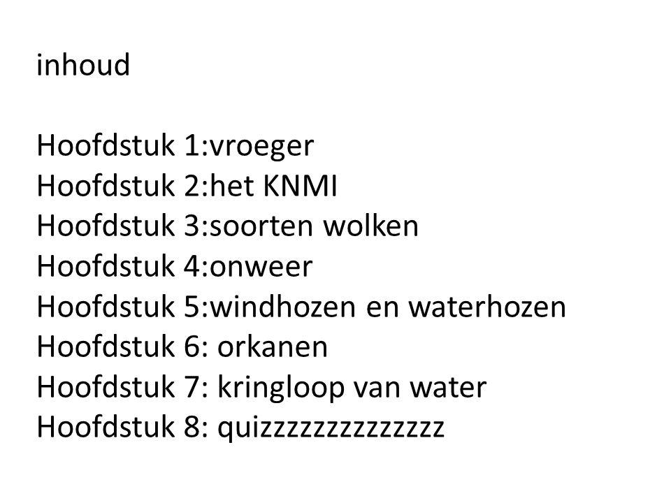 inhoud Hoofdstuk 1:vroeger Hoofdstuk 2:het KNMI Hoofdstuk 3:soorten wolken Hoofdstuk 4:onweer Hoofdstuk 5:windhozen en waterhozen Hoofdstuk 6: orkanen Hoofdstuk 7: kringloop van water Hoofdstuk 8: quizzzzzzzzzzzzzz
