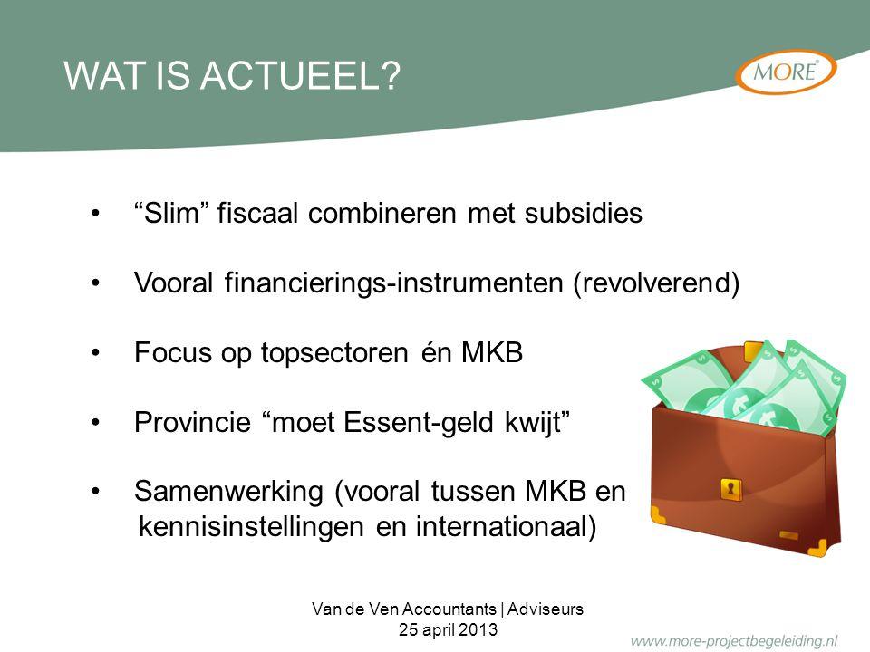 VOORBEELDEN: Innovatie Prestatie Contract (IPC) Biodiversiteit en bedrijfsleven 5-sterrenregio NO Brabant (zaaigeld) SRE (investerings- en adviesregeling) Nieuwe 'provinciale' fondsen Financieringsvormen: BMKB, Groeifaciliteit … Van de Ven Accountants | Adviseurs 25 april 2013