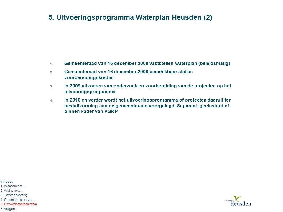 5. Uitvoeringsprogramma Waterplan Heusden (2) Inhoud: 1. Waarom het … 2. Wat is het … 3. Totstandkoming … 4. Communicatie over … 5. Uitvoeringsprogram