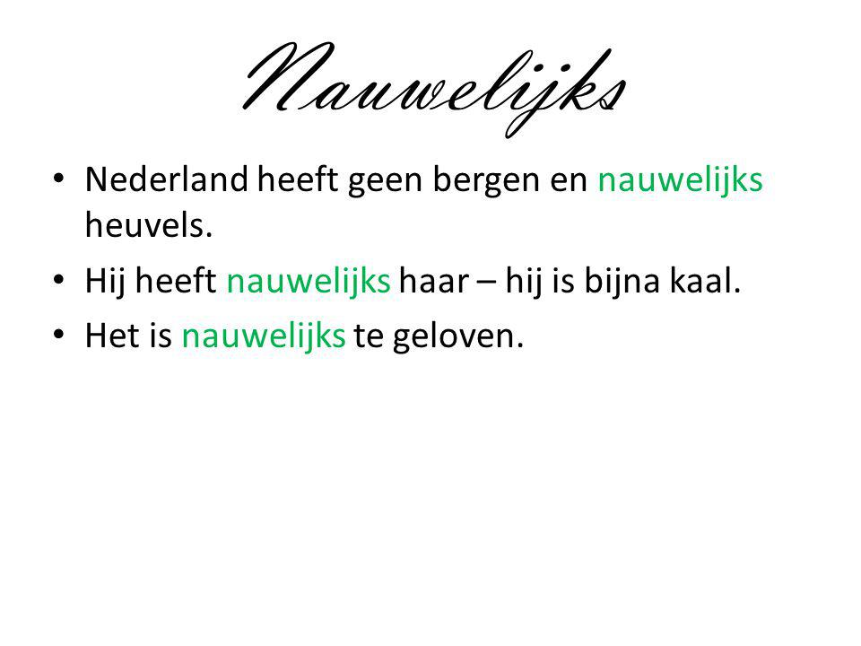 Nauwelijks Nederland heeft geen bergen en nauwelijks heuvels. Hij heeft nauwelijks haar – hij is bijna kaal. Het is nauwelijks te geloven.