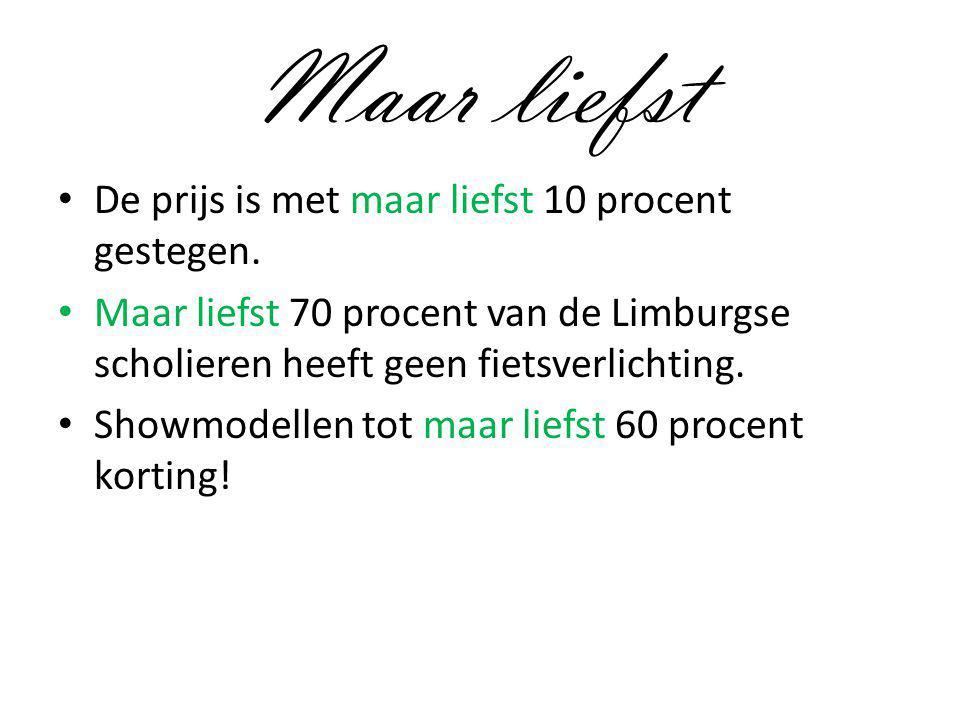 Maar liefst De prijs is met maar liefst 10 procent gestegen. Maar liefst 70 procent van de Limburgse scholieren heeft geen fietsverlichting. Showmodel