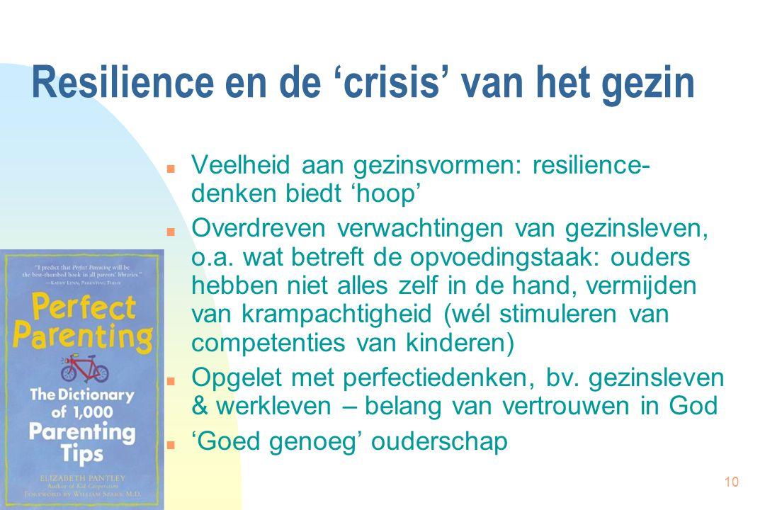 10 Resilience en de 'crisis' van het gezin n Veelheid aan gezinsvormen: resilience- denken biedt 'hoop' n Overdreven verwachtingen van gezinsleven, o.a.