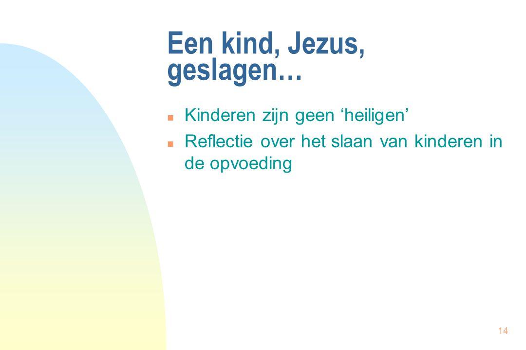 14 Een kind, Jezus, geslagen… n Kinderen zijn geen 'heiligen' n Reflectie over het slaan van kinderen in de opvoeding