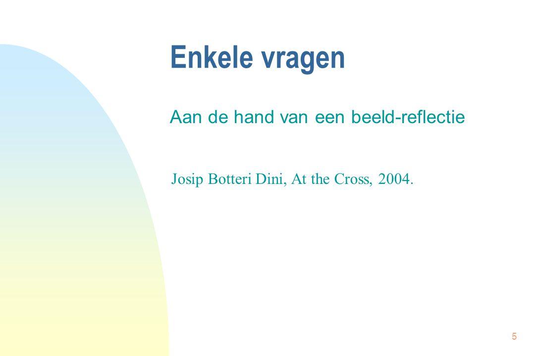 5 Enkele vragen Aan de hand van een beeld-reflectie Josip Botteri Dini, At the Cross, 2004.