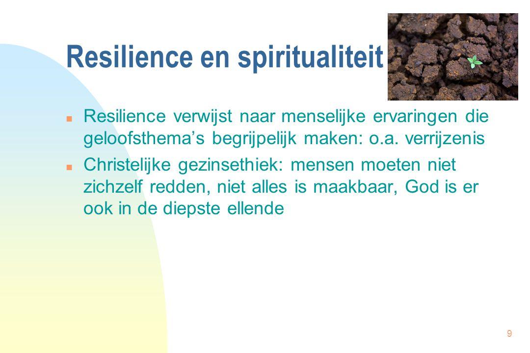 9 Resilience en spiritualiteit n Resilience verwijst naar menselijke ervaringen die geloofsthema's begrijpelijk maken: o.a.