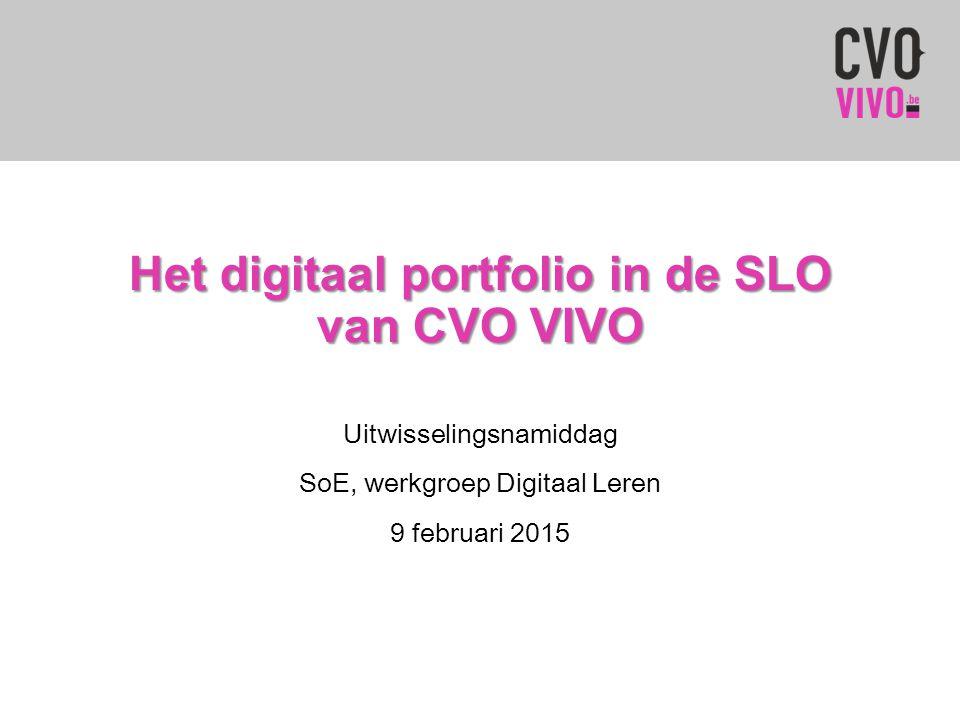 Het digitaal portfolio in de SLO van CVO VIVO Uitwisselingsnamiddag SoE, werkgroep Digitaal Leren 9 februari 2015