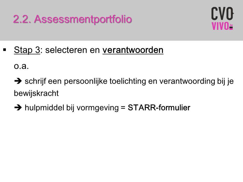 2.2. Assessmentportfolio  Stap 3: selecteren en verantwoorden o.a.  schrijf een persoonlijke toelichting en verantwoording bij je bewijskracht  hul