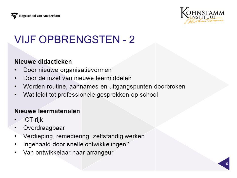 VIJF OPBRENGSTEN - 2 6 Nieuwe didactieken Door nieuwe organisatievormen Door de inzet van nieuwe leermiddelen Worden routine, aannames en uitgangspunt