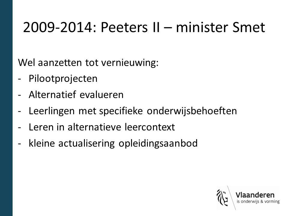 2009-2014: Peeters II – minister Smet Wel aanzetten tot vernieuwing: -Pilootprojecten -Alternatief evalueren -Leerlingen met specifieke onderwijsbehoeften -Leren in alternatieve leercontext -kleine actualisering opleidingsaanbod
