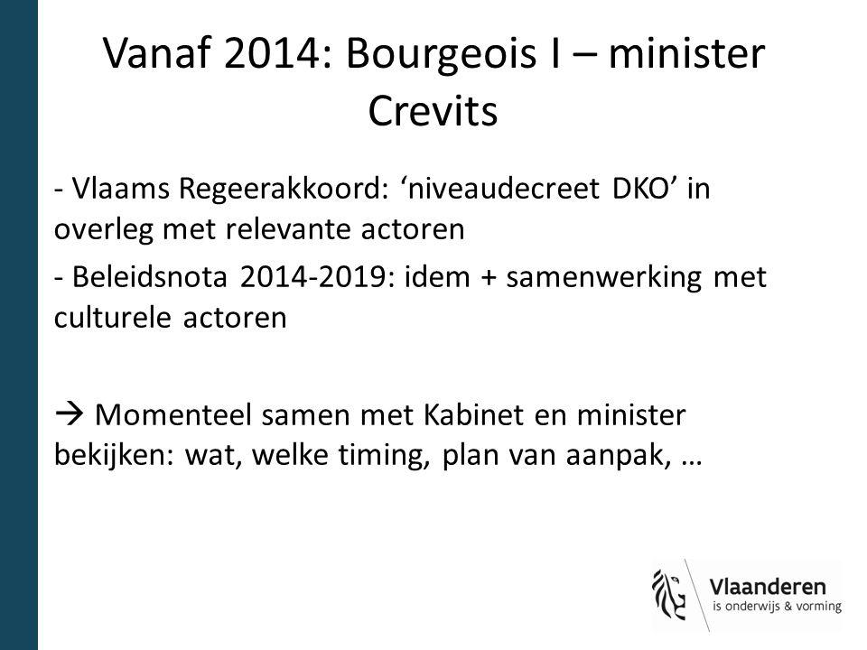 Vanaf 2014: Bourgeois I – minister Crevits - Vlaams Regeerakkoord: 'niveaudecreet DKO' in overleg met relevante actoren - Beleidsnota 2014-2019: idem + samenwerking met culturele actoren  Momenteel samen met Kabinet en minister bekijken: wat, welke timing, plan van aanpak, …