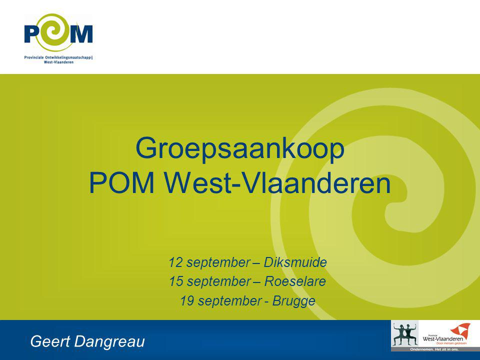 Groepsaankoop POM West-Vlaanderen Geert Dangreau 12 september – Diksmuide 15 september – Roeselare 19 september - Brugge