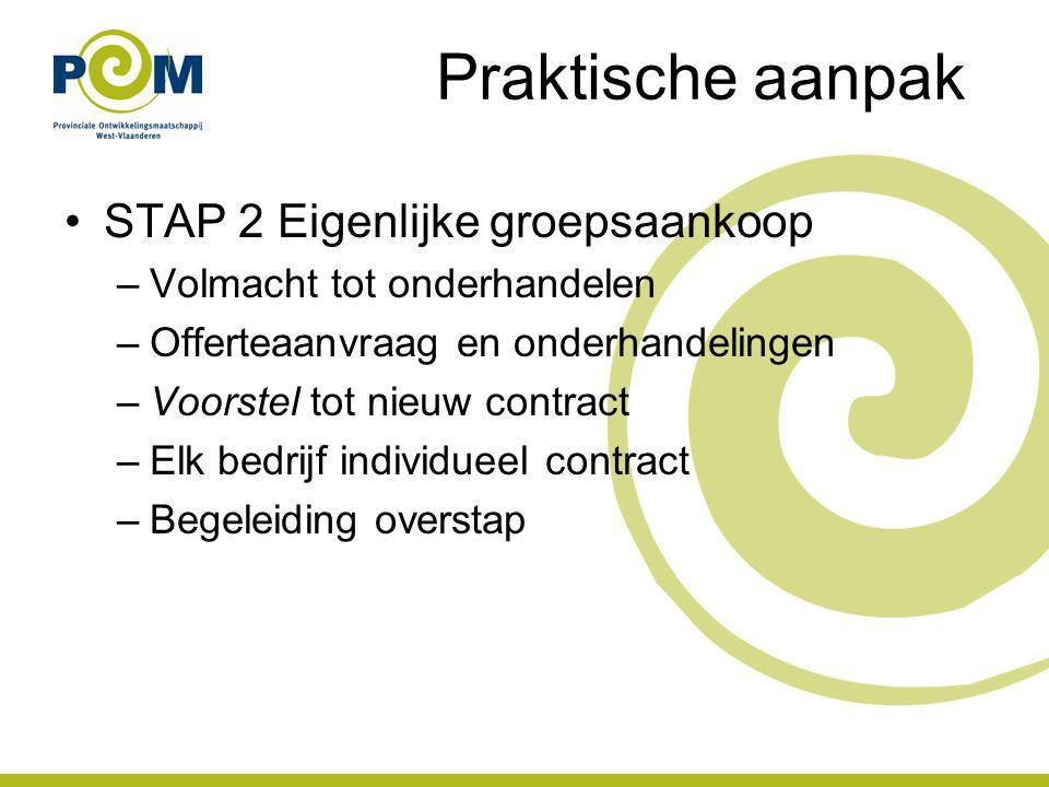 Praktische aanpak STAP 2 Eigenlijke groepsaankoop –Volmacht tot onderhandelen –Offerteaanvraag en onderhandelingen –Voorstel tot nieuw contract –Elk bedrijf individueel contract –Begeleiding overstap