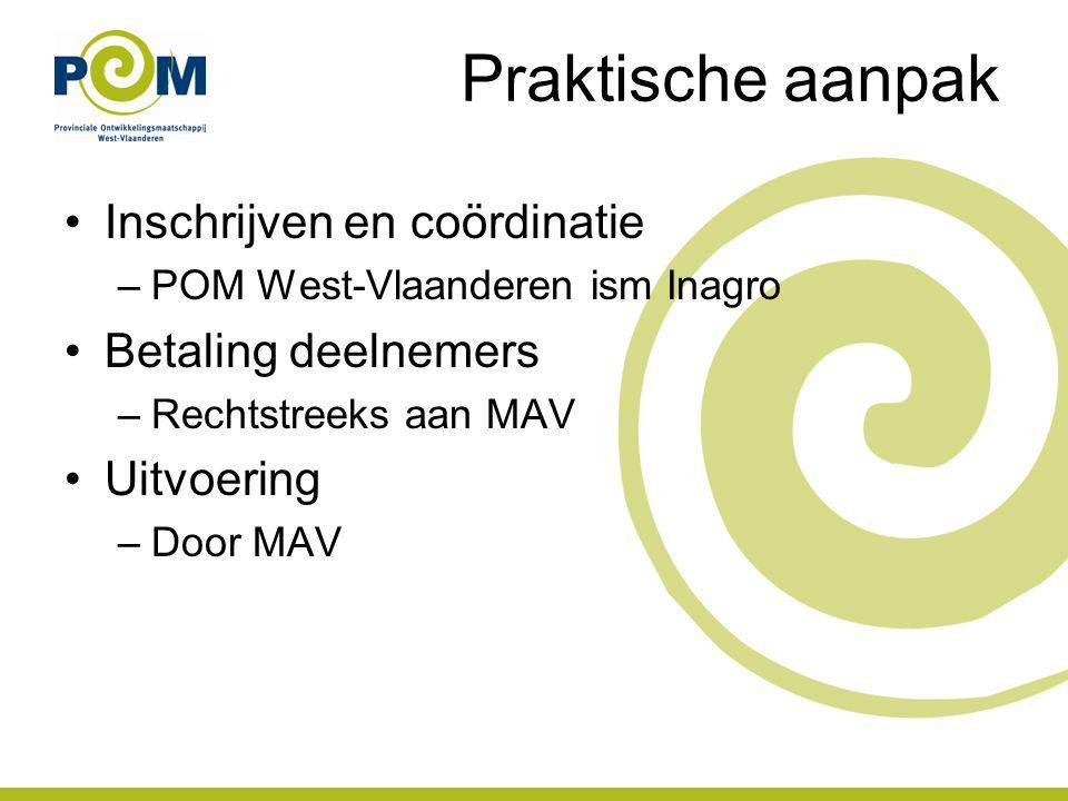 Praktische aanpak Inschrijven en coördinatie –POM West-Vlaanderen ism Inagro Betaling deelnemers –Rechtstreeks aan MAV Uitvoering –Door MAV