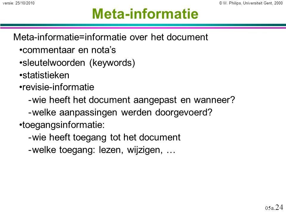 © W. Philips, Universiteit Gent, 2000versie: 25/10/2010 05a. 24 Meta-informatie Meta-informatie=informatie over het document revisie-informatie -wie h