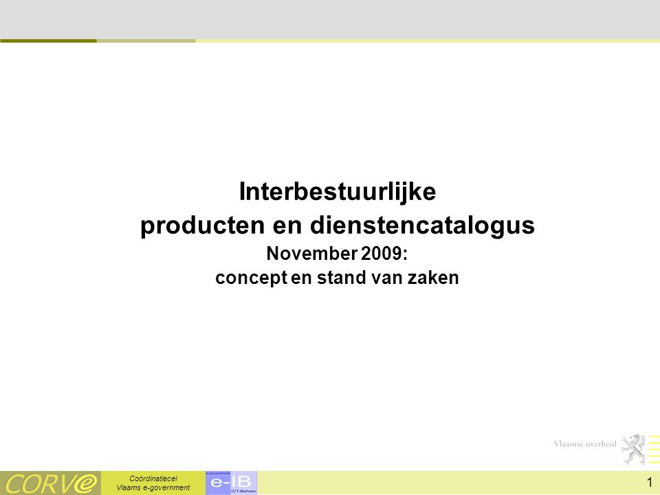 Coördinatiecel Vlaams e-government 1 Interbestuurlijke producten en dienstencatalogus November 2009: concept en stand van zaken
