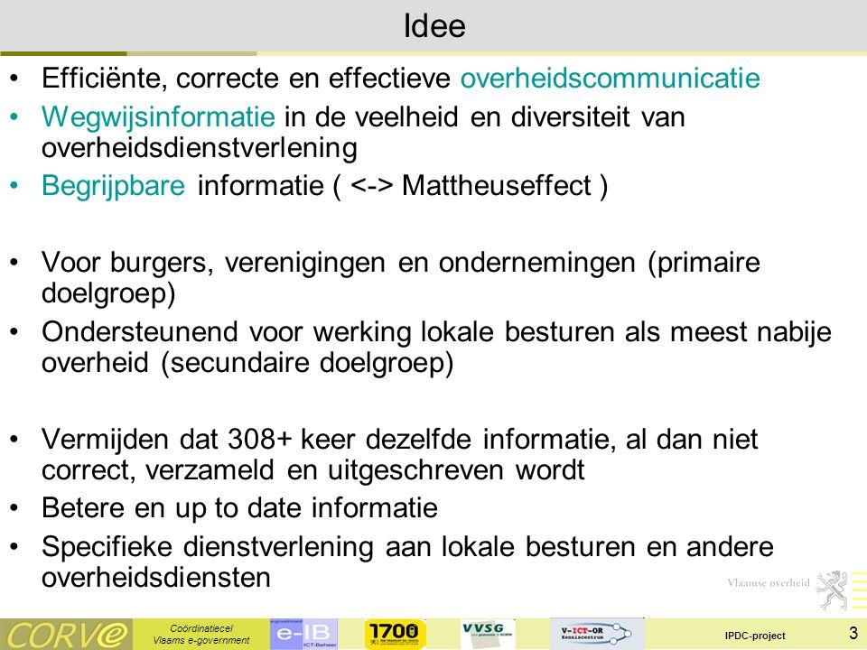 Coördinatiecel Vlaams e-government IPDC-project 3 Idee Efficiënte, correcte en effectieve overheidscommunicatie Wegwijsinformatie in de veelheid en diversiteit van overheidsdienstverlening Begrijpbare informatie ( Mattheuseffect ) Voor burgers, verenigingen en ondernemingen (primaire doelgroep) Ondersteunend voor werking lokale besturen als meest nabije overheid (secundaire doelgroep) Vermijden dat 308+ keer dezelfde informatie, al dan niet correct, verzameld en uitgeschreven wordt Betere en up to date informatie Specifieke dienstverlening aan lokale besturen en andere overheidsdiensten