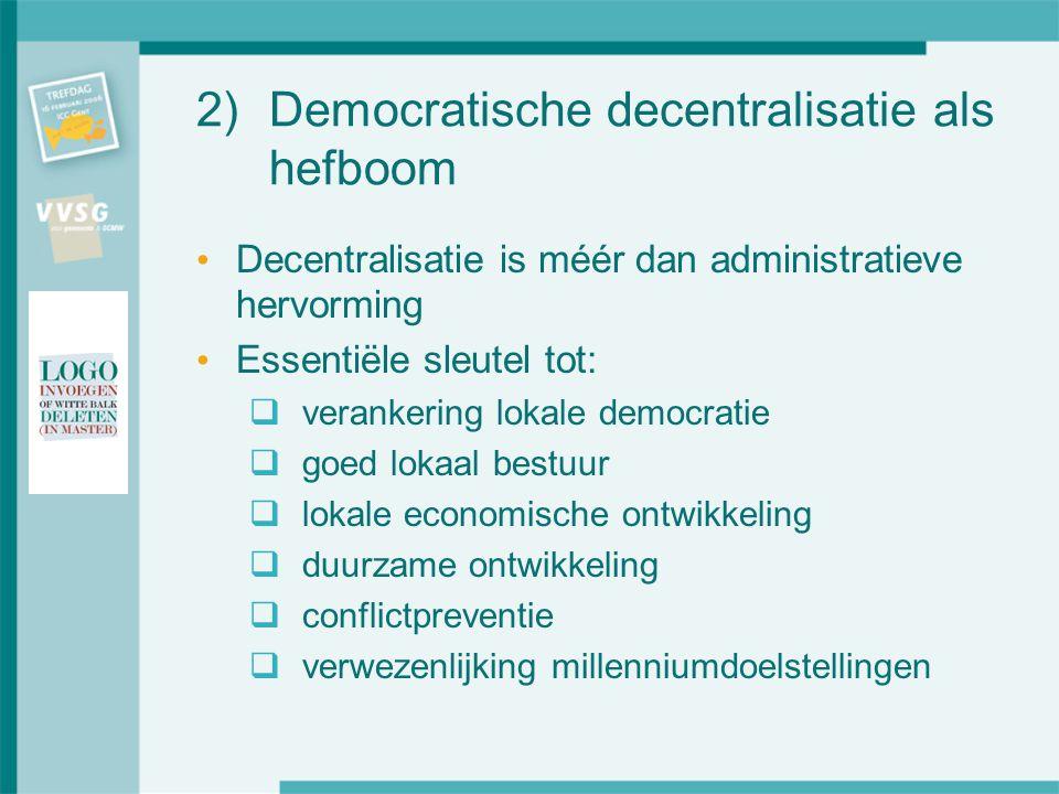 2)Democratische decentralisatie als hefboom Decentralisatie is méér dan administratieve hervorming Essentiële sleutel tot:  verankering lokale democratie  goed lokaal bestuur  lokale economische ontwikkeling  duurzame ontwikkeling  conflictpreventie  verwezenlijking millenniumdoelstellingen