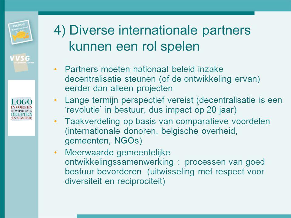 4) Diverse internationale partners kunnen een rol spelen Partners moeten nationaal beleid inzake decentralisatie steunen (of de ontwikkeling ervan) eerder dan alleen projecten Lange termijn perspectief vereist (decentralisatie is een 'revolutie' in bestuur, dus impact op 20 jaar) Taakverdeling op basis van comparatieve voordelen (internationale donoren, belgische overheid, gemeenten, NGOs) Meerwaarde gemeentelijke ontwikkelingssamenwerking : processen van goed bestuur bevorderen (uitwisseling met respect voor diversiteit en reciprociteit)