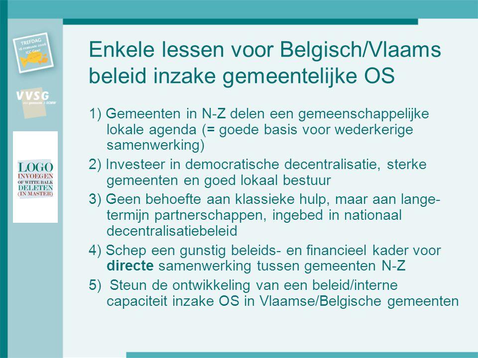Enkele lessen voor Belgisch/Vlaams beleid inzake gemeentelijke OS 1) Gemeenten in N-Z delen een gemeenschappelijke lokale agenda (= goede basis voor wederkerige samenwerking) 2) Investeer in democratische decentralisatie, sterke gemeenten en goed lokaal bestuur 3) Geen behoefte aan klassieke hulp, maar aan lange- termijn partnerschappen, ingebed in nationaal decentralisatiebeleid 4) Schep een gunstig beleids- en financieel kader voor directe samenwerking tussen gemeenten N-Z 5) Steun de ontwikkeling van een beleid/interne capaciteit inzake OS in Vlaamse/Belgische gemeenten