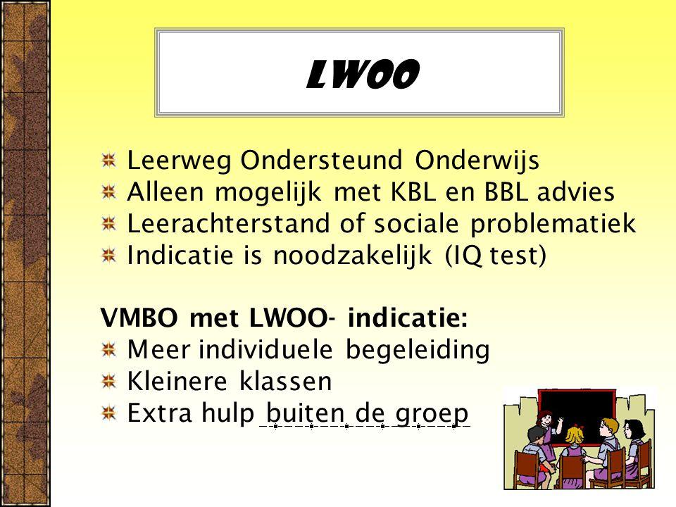 LWOO Leerweg Ondersteund Onderwijs Alleen mogelijk met KBL en BBL advies Leerachterstand of sociale problematiek Indicatie is noodzakelijk (IQ test) VMBO met LWOO- indicatie: Meer individuele begeleiding Kleinere klassen Extra hulp buiten de groep