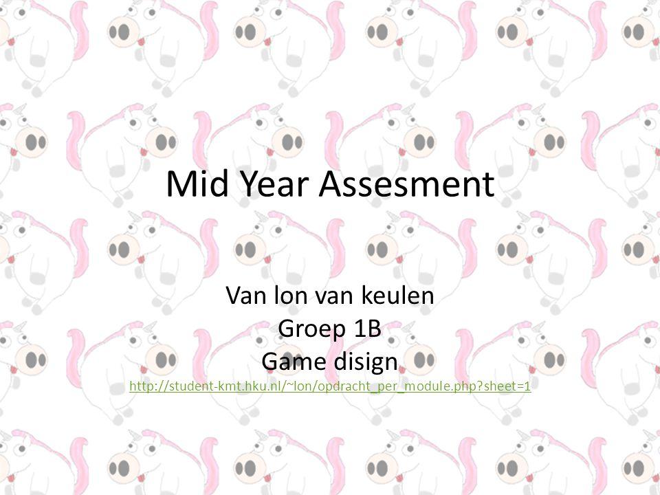 Mid Year Assesment Van lon van keulen Groep 1B Game disign http://student-kmt.hku.nl/~lon/opdracht_per_module.php?sheet=1