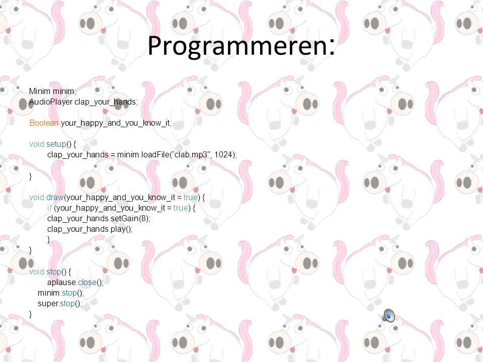 Programmeren : Minim minim; AudioPlayer clap_your_hands; Boolean your_happy_and_you_know_it; void setup() { clap_your_hands = minim.loadFile( clab.mp3 , 1024); } void draw(your_happy_and_you_know_it = true) { if (your_happy_and_you_know_it = true) { clap_your_hands.setGain(8); clap_your_hands.play(); } void stop() { aplause.close(); minim.stop(); super.stop(); }