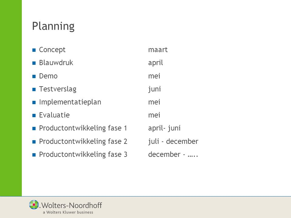 Planning Conceptmaart Blauwdrukapril Demomei Testverslagjuni Implementatieplanmei Evaluatiemei Productontwikkeling fase 1april- juni Productontwikkeling fase 2juli - december Productontwikkeling fase 3december - …..
