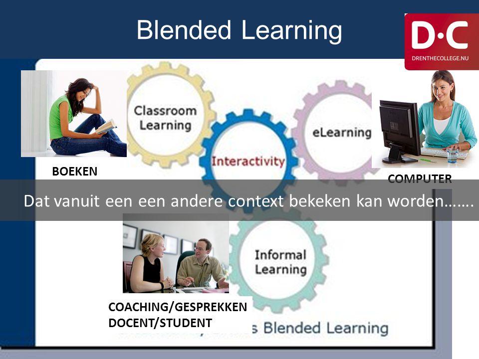 Blended Learning BOEKEN COMPUTER COACHING/GESPREKKEN DOCENT/STUDENT Dat vanuit een een andere context bekeken kan worden…….