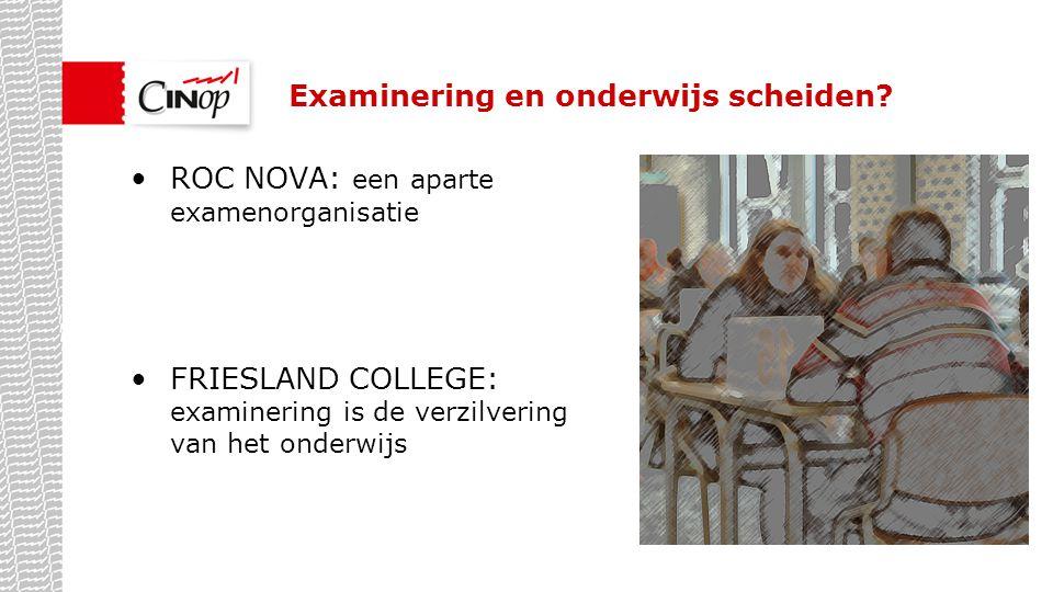 ROC NOVA: een aparte examenorganisatie FRIESLAND COLLEGE: examinering is de verzilvering van het onderwijs