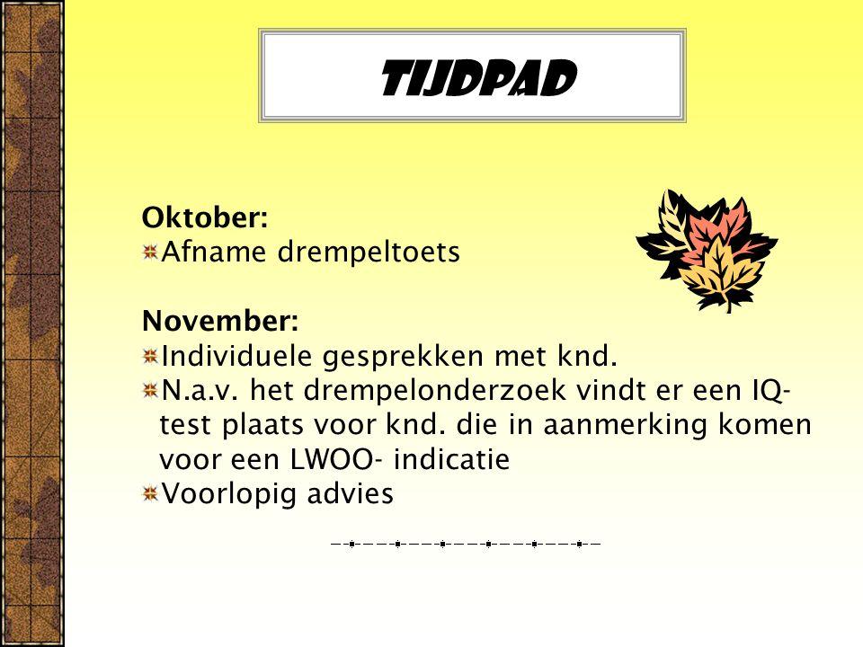 Tijdpad Oktober: Afname drempeltoets November: Individuele gesprekken met knd. N.a.v. het drempelonderzoek vindt er een IQ- test plaats voor knd. die